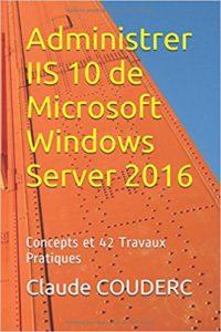 Livre Administrer IIS 10 de Microsoft Windows Server 2016: Concepts et 42 Travaux Pratiques